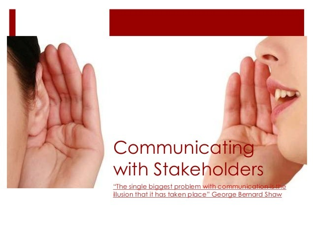 """Communicating with Stakeholders """"The single biggest problem with communication is the illusion that it has taken place"""" Ge..."""