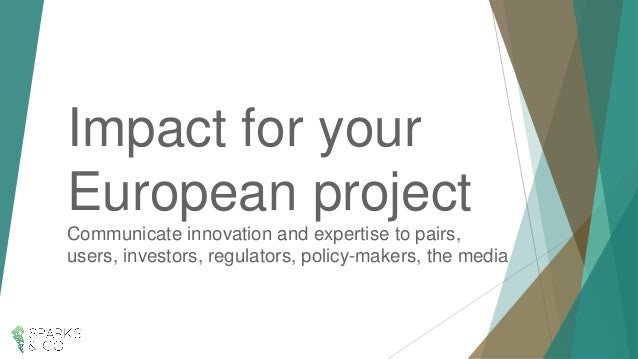 Impact for your European project Communicate innovation and expertise to pairs, users, investors, regulators, policy-maker...