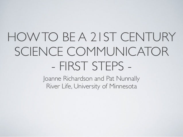 HOWTO BE A 21ST CENTURY SCIENCE COMMUNICATOR - FIRST STEPS - Joanne Richardson and Pat Nunnally River Life, University of ...