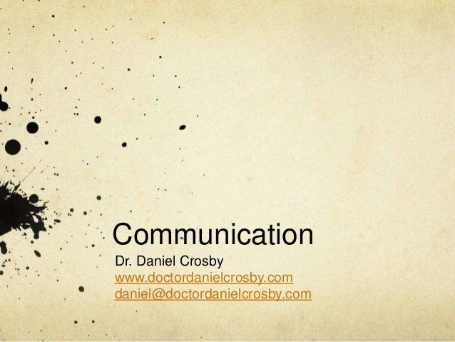 Communication Dr. Daniel Crosby www.doctordanielcrosby.com daniel@doctordanielcrosby.com
