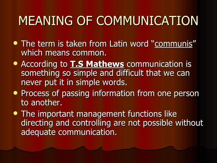 "MEANING OF COMMUNICATION <ul><li>The term is taken from Latin word "" communis "" which means common. </li></ul><ul><li>Acco..."