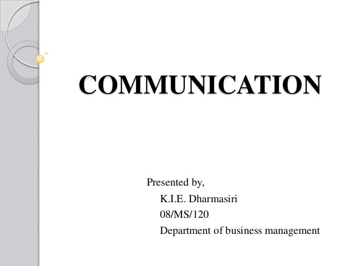 COMMUNICATION   Presented by,      K.I.E. Dharmasiri      08/MS/120      Department of business management