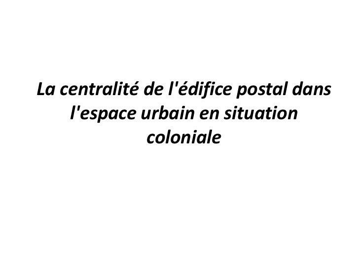 La centralité de lédifice postal dans    lespace urbain en situation              coloniale