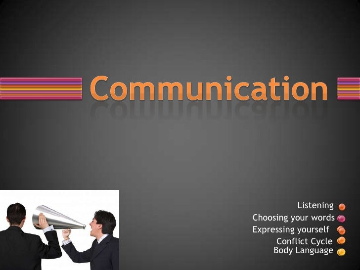 ListeningChoosing your wordsExpressing yourself      Conflict Cycle     Body Language