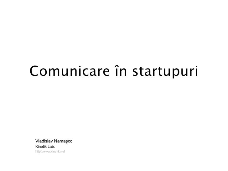 Comunicare  în startupuri Vladislav Namaşco Kinetik Lab.  http://www.kinetik.md