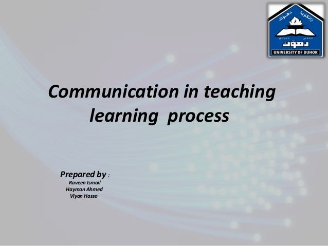 Communication in teaching   learning process Prepared by :   Raveen Ismail  Hayman Ahmed   Viyan Hasso