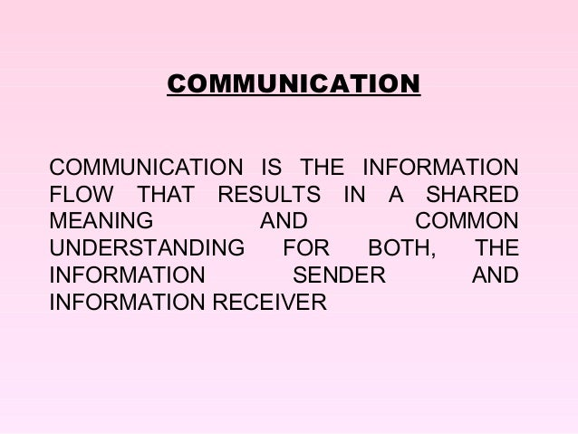 COMMUNICATIONCOMMUNICATION IS THE INFORMATIONFLOW THAT RESULTS IN A SHAREDMEANING        AND        COMMONUNDERSTANDING   ...