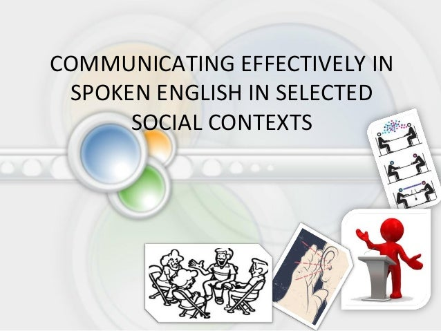 COMMUNICATING EFFECTIVELY IN SPOKEN ENGLISH IN SELECTED      SOCIAL CONTEXTS