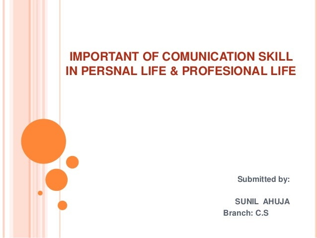 IMPORTANT OF COMUNICATION SKILLIN PERSNAL LIFE & PROFESIONAL LIFE                         Submitted by:                   ...
