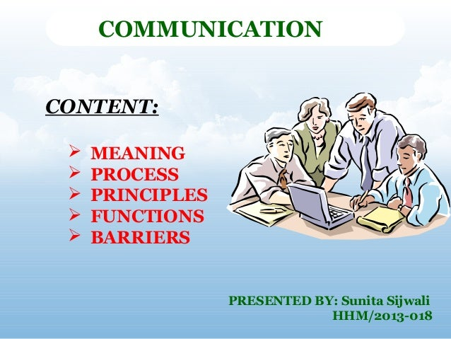 COMMUNICATION CONTENT:       MEANING PROCESS PRINCIPLES FUNCTIONS BARRIERS  PRESENTED BY: Sunita Sijwali HHM/2013-018