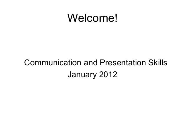 Welcome! Communication and Presentation Skills January 2012