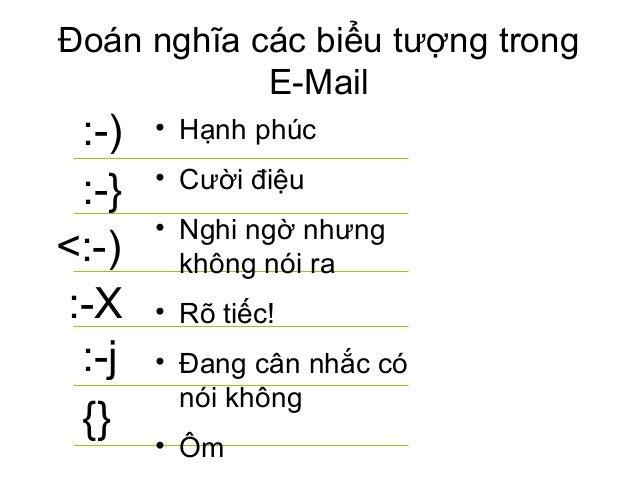 :-) :-} <:-) :-X :-j {} Đoán nghĩa các biểu tượng trong E-Mail • Hạnh phúc • Cười điệu • Nghi ngờ nhưng không nói ra • Rõ ...