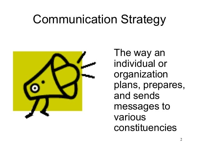 2 Communication Strategy The way an individual or organization plans, prepares, and sends messages to various constituenci...