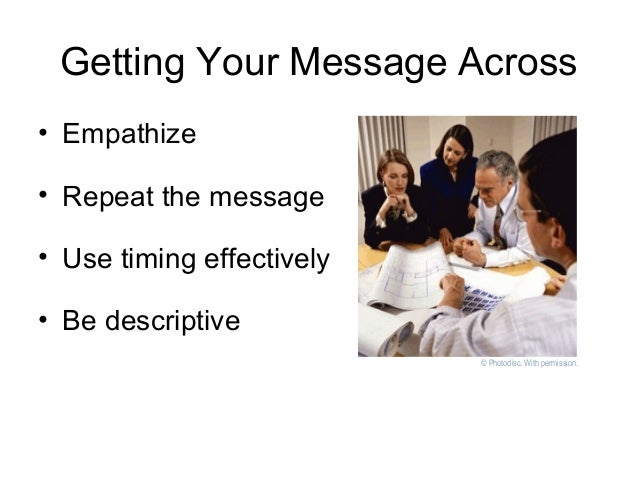 Getting Your Message Across • Empathize • Repeat the message • Use timing effectively • Be descriptive © Photodisc. With p...