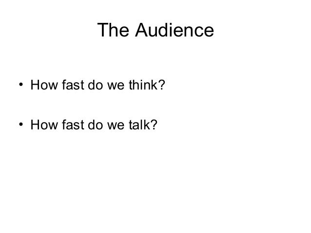 The Audience • How fast do we think? • How fast do we talk?
