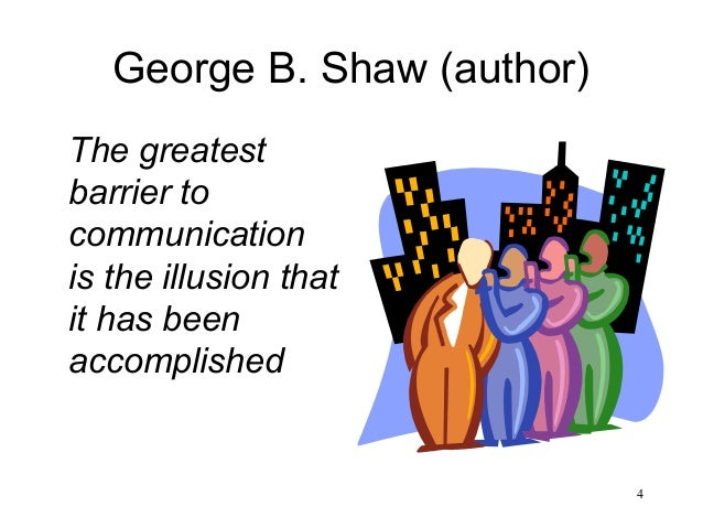 4 George B. Shaw (author) The greatest barrier to communication is the illusion that it has been accomplished