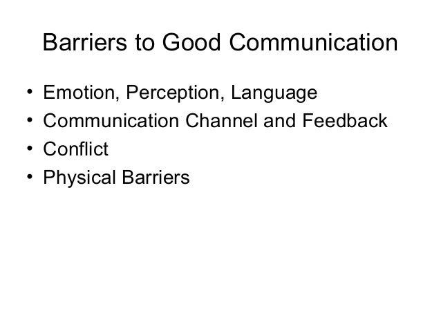 Barriers to Good Communication • Emotion, Perception, Language • Communication Channel and Feedback • Conflict • Physical ...