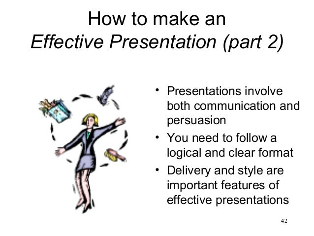 42 How to make an Effective Presentation (part 2) • Presentations involve both communication and persuasion • You need to ...