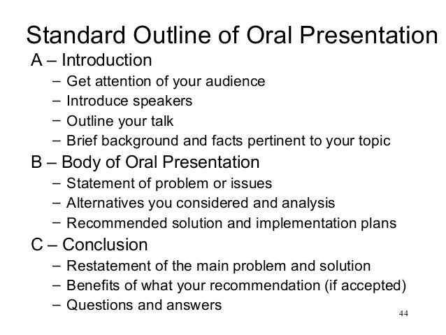 44 Standard Outline of Oral Presentation A – Introduction – Get attention of your audience – Introduce speakers – Outline ...