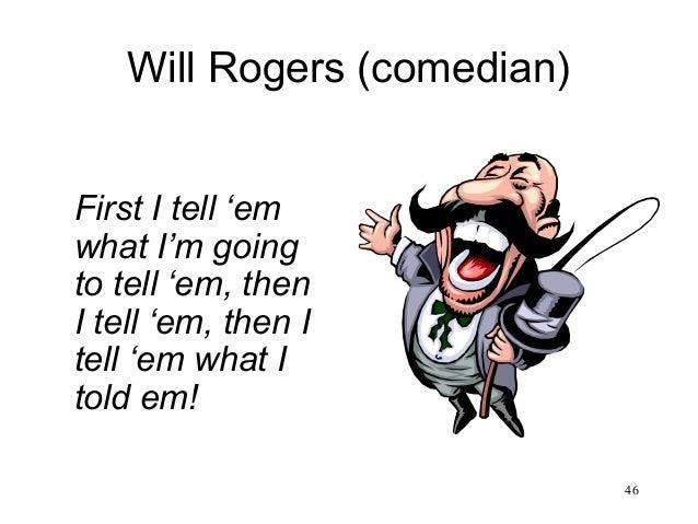 46 Will Rogers (comedian) First I tell 'em what I'm going to tell 'em, then I tell 'em, then I tell 'em what I told em!