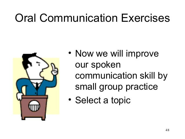 48 Oral Communication Exercises • Now we will improve our spoken communication skill by small group practice • Select a to...