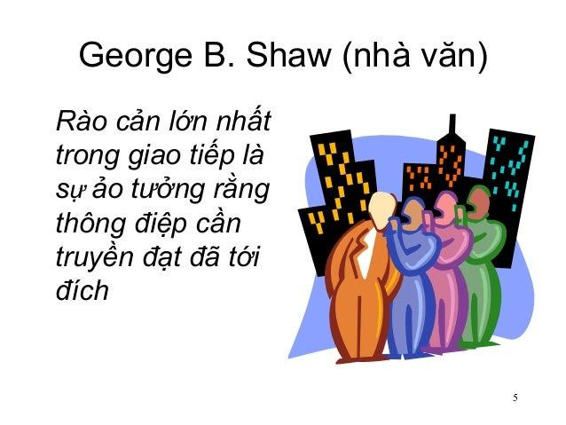 5 George B. Shaw (nhà văn) Rào cản lớn nhất trong giao tiếp là sự ảo tưởng rằng thông điệp cần truyền đạt đã tới đích