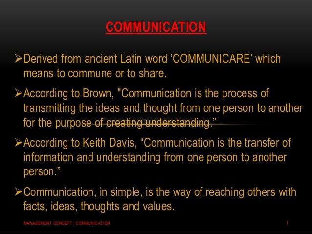 "Derived from ancient Latin word ""COMMUNICARE"" which means to commune or to share. According to Brown, ""Communication is ..."