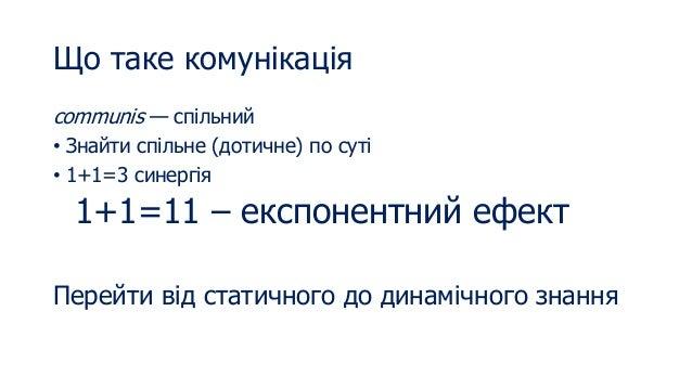 Що таке комунікація communis — спільний • Знайти спільне (дотичне) по суті • 1+1=3 синергія 1+1=11 – експонентний ефект Пе...