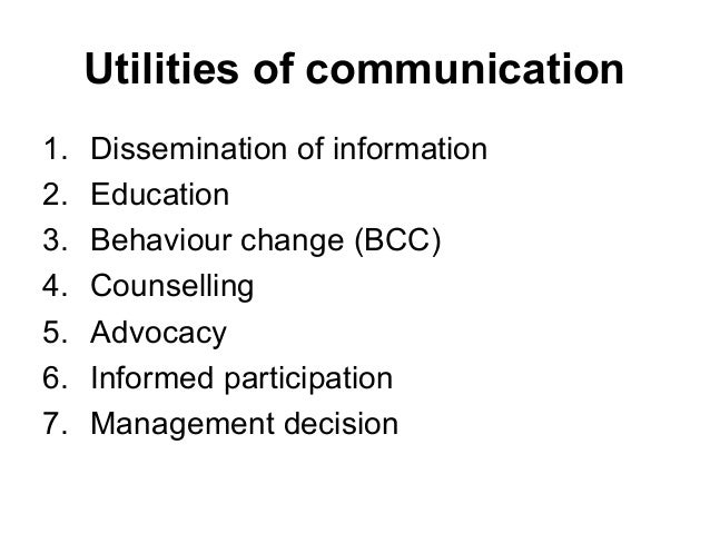 Utilities of communication 1. Dissemination of information 2. Education 3. Behaviour change (BCC) 4. Counselling 5. Advoca...