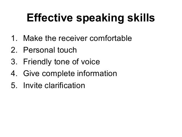 Effective speaking skills 1. Make the receiver comfortable 2. Personal touch 3. Friendly tone of voice 4. Give complete in...