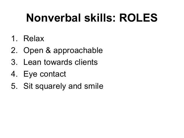 Nonverbal skills: ROLES 1. Relax 2. Open & approachable 3. Lean towards clients 4. Eye contact 5. Sit squarely and smile