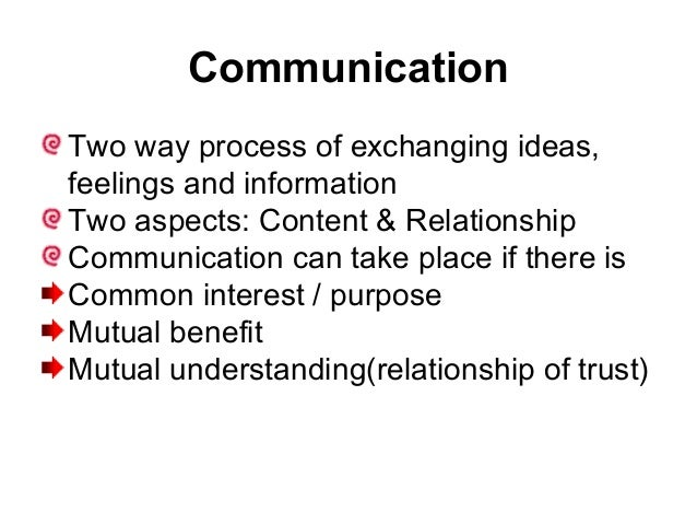 Communication Two way process of exchanging ideas, feelings and information Two aspects: Content & Relationship Communicat...