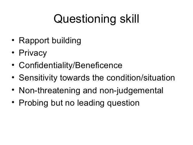 Questioning skill • Rapport building • Privacy • Confidentiality/Beneficence • Sensitivity towards the condition/situation...
