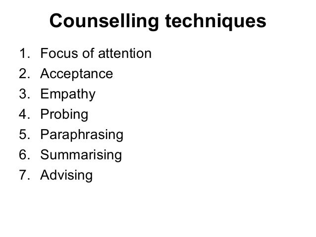 Counselling techniques 1. Focus of attention 2. Acceptance 3. Empathy 4. Probing 5. Paraphrasing 6. Summarising 7. Advising