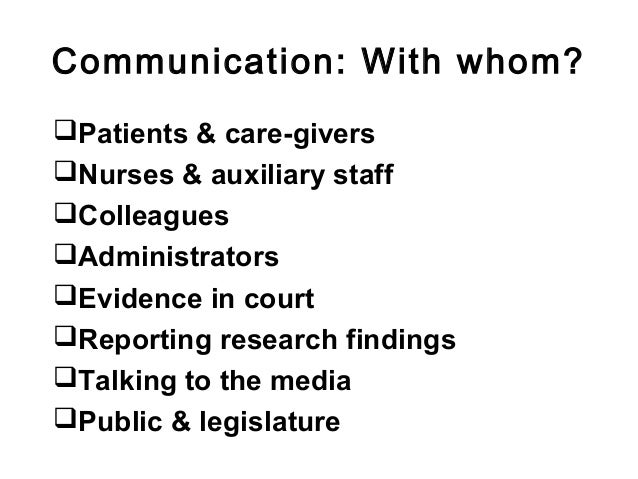 Communication: With whom? Patients & care-givers Nurses & auxiliary staff Colleagues Administrators Evidence in court...