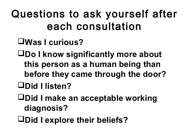 Questions to ask yourself after each consultation Was I curious? Do I know significantly more about this person as a hum...