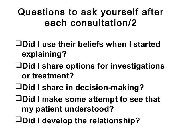 Questions to ask yourself after each consultation/2 Did I use their beliefs when I started explaining? Did I share optio...