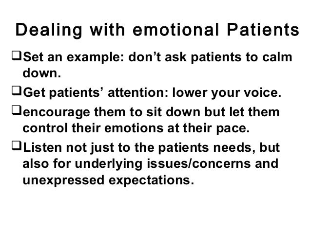 Dealing with emotional Patients Set an example: don't ask patients to calm down. Get patients' attention: lower your voi...