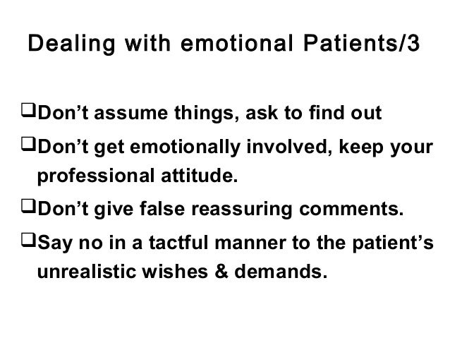 Dealing with emotional Patients/3 Don't assume things, ask to find out Don't get emotionally involved, keep your profess...