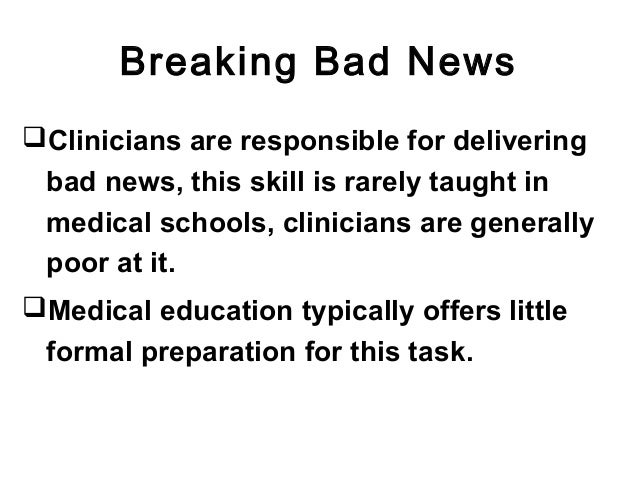 Breaking Bad News Clinicians are responsible for delivering bad news, this skill is rarely taught in medical schools, cli...