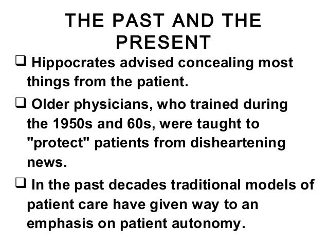 THE PAST AND THE PRESENT  Hippocrates advised concealing most things from the patient.  Older physicians, who trained du...