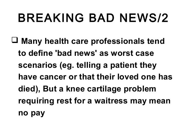 BREAKING BAD NEWS/2  Many health care professionals tend to define 'bad news' as worst case scenarios (eg. telling a pati...