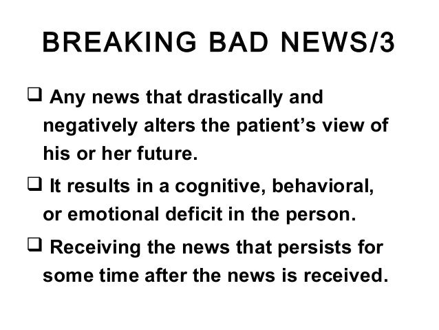 BREAKING BAD NEWS/3  Any news that drastically and negatively alters the patient's view of his or her future.  It result...
