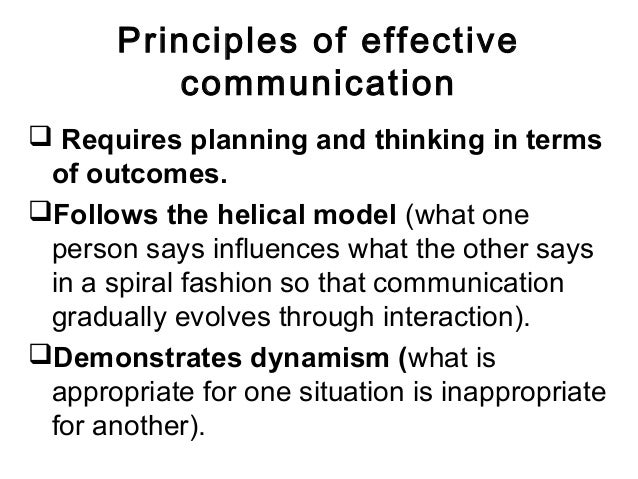 Principles of effective communication  Requires planning and thinking in terms of outcomes. Follows the helical model (w...
