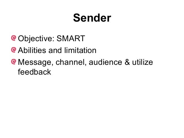 Sender Objective: SMART Abilities and limitation Message, channel, audience & utilize feedback
