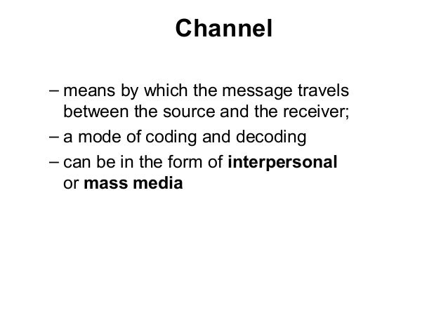 Channel – means by which the message travels between the source and the receiver; – a mode of coding and decoding – can be...