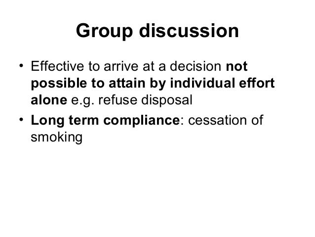 Group discussion • Effective to arrive at a decision not possible to attain by individual effort alone e.g. refuse disposa...