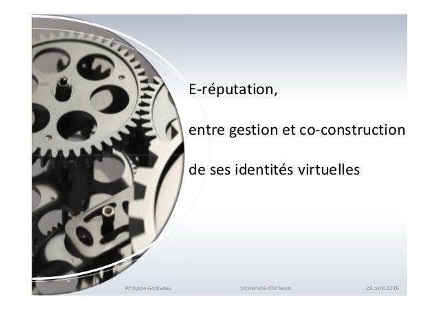 E-réputation, entre gestion et co-construction de ses identités virtuelles Philippe Godiveau Université d'Orléans 28 avril...