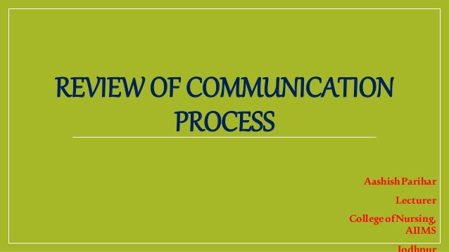 REVIEW OF COMMUNICATION PROCESS AashishParihar Lecturer CollegeofNursing, AIIMS