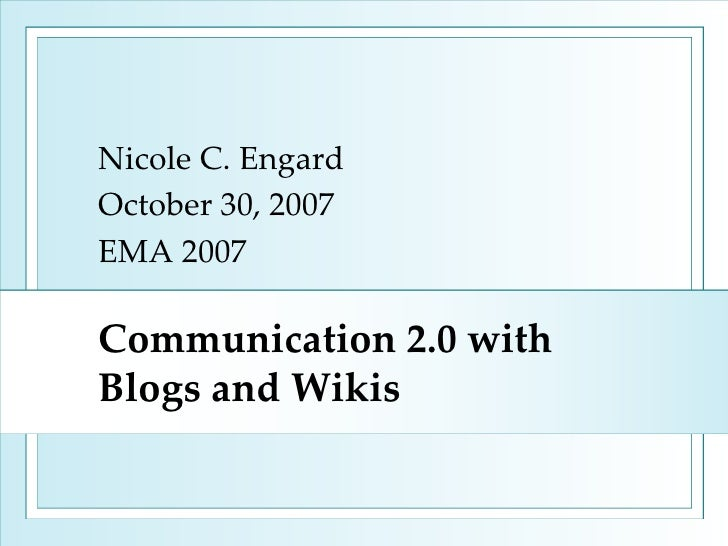 Communication 2.0 with Blogs and Wikis Nicole C. Engard October 30, 2007 EMA 2007